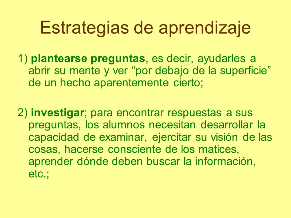 Estrategias de aprendizaje 1) plantearse preguntas, es decir, ayudarles a abrir su mente y ver por debajo de la superficie de un hecho aparentemente c