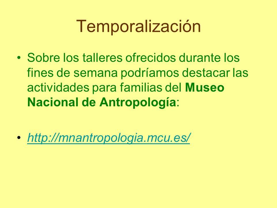 Temporalización Sobre los talleres ofrecidos durante los fines de semana podríamos destacar las actividades para familias del Museo Nacional de Antrop