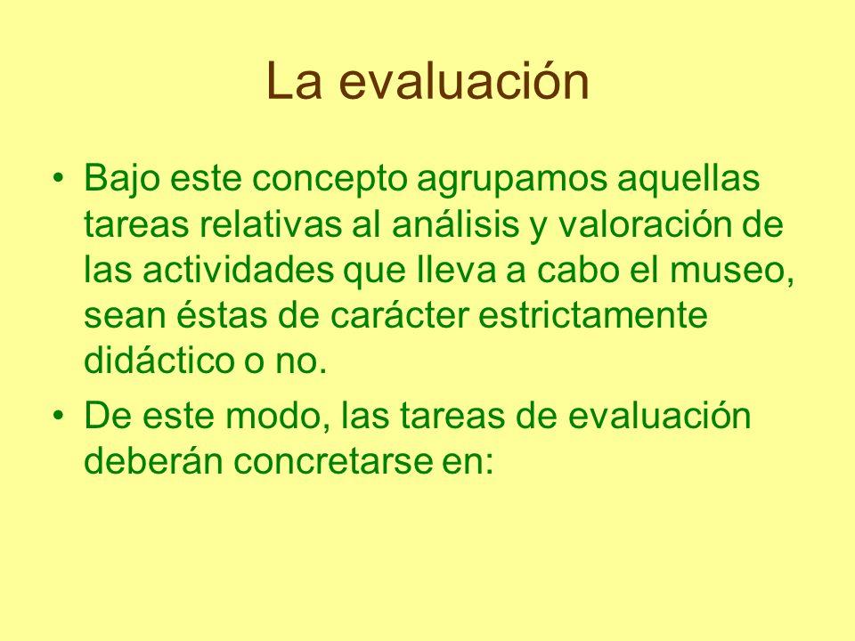 La evaluación Bajo este concepto agrupamos aquellas tareas relativas al análisis y valoración de las actividades que lleva a cabo el museo, sean éstas