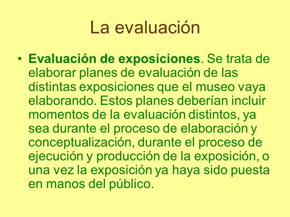 La evaluación Evaluación de exposiciones. Se trata de elaborar planes de evaluación de las distintas exposiciones que el museo vaya elaborando. Estos