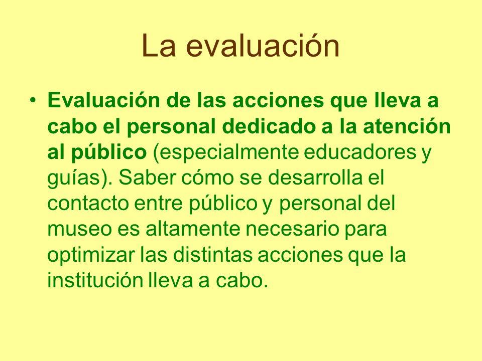 La evaluación Evaluación de las acciones que lleva a cabo el personal dedicado a la atención al público (especialmente educadores y guías). Saber cómo
