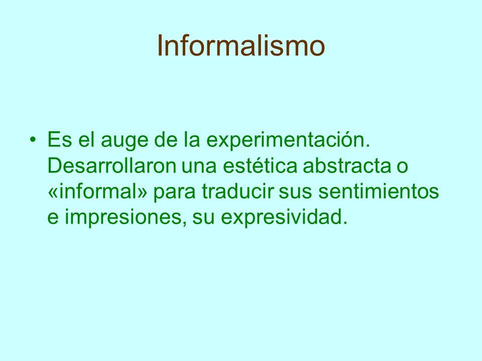 Informalismo Es el auge de la experimentación. Desarrollaron una estética abstracta o «informal» para traducir sus sentimientos e impresiones, su expr