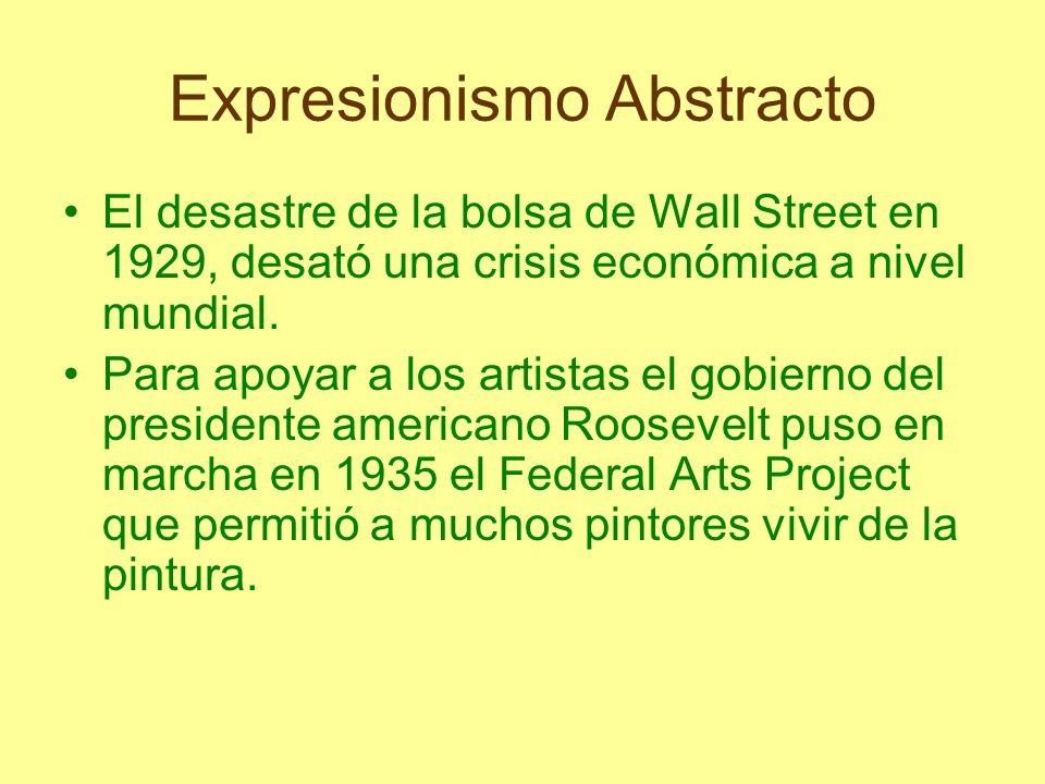 Expresionismo Abstracto El desastre de la bolsa de Wall Street en 1929, desató una crisis económica a nivel mundial. Para apoyar a los artistas el gob