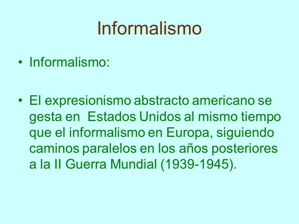 Informalismo Informalismo: El expresionismo abstracto americano se gesta en Estados Unidos al mismo tiempo que el informalismo en Europa, siguiendo ca