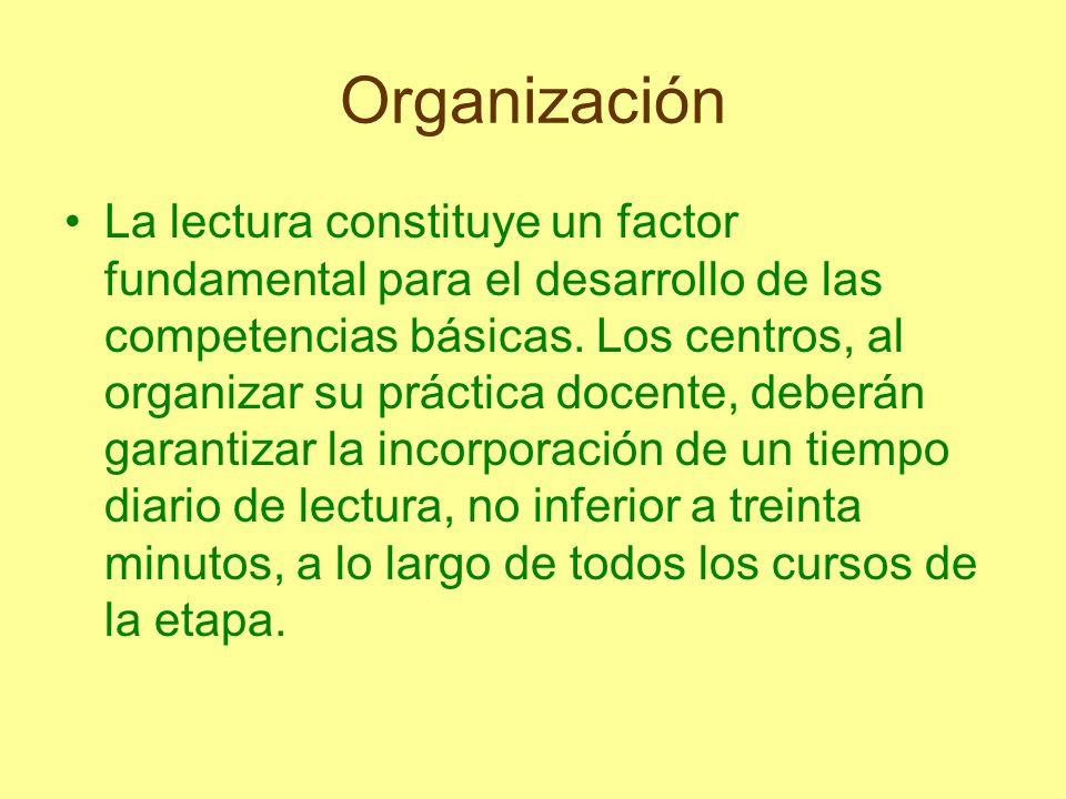 Organización La lectura constituye un factor fundamental para el desarrollo de las competencias básicas. Los centros, al organizar su práctica docente