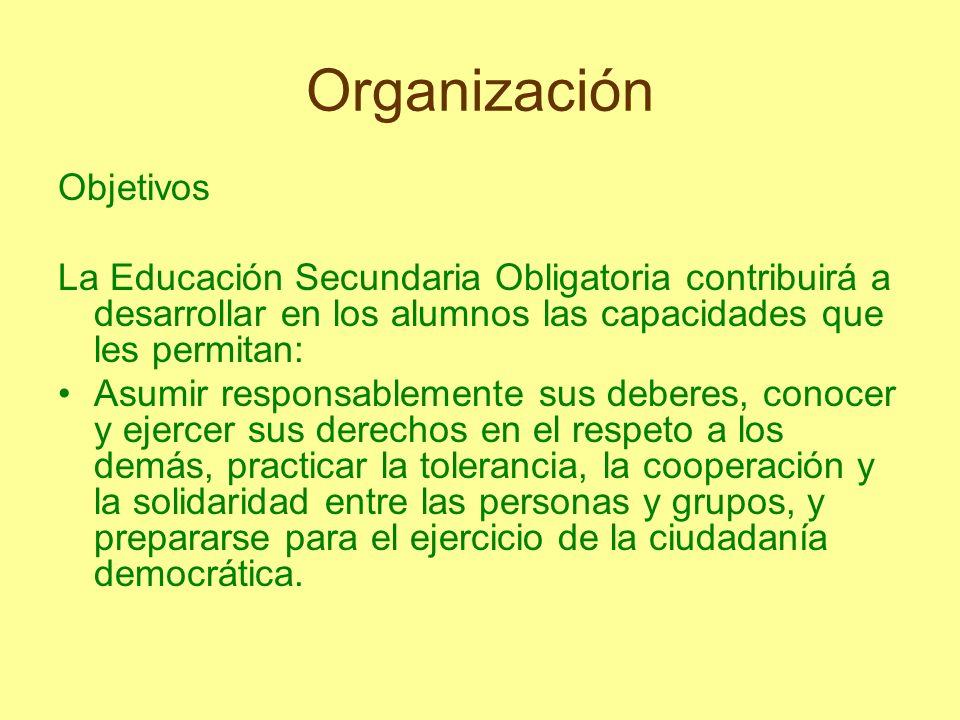 Organización Objetivos La Educación Secundaria Obligatoria contribuirá a desarrollar en los alumnos las capacidades que les permitan: Asumir responsab