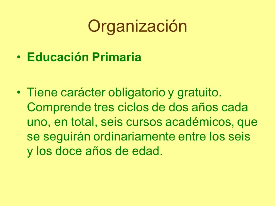 Organización Educación Primaria Tiene carácter obligatorio y gratuito. Comprende tres ciclos de dos años cada uno, en total, seis cursos académicos, q