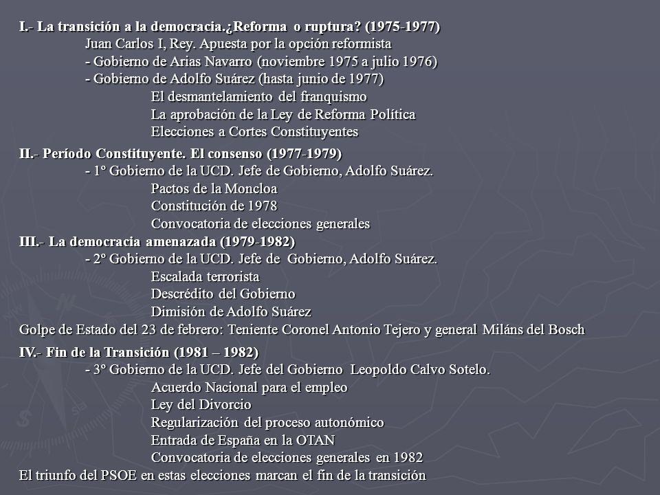 I.- La transición a la democracia.¿Reforma o ruptura? (1975-1977) Juan Carlos I, Rey. Apuesta por la opción reformista - Gobierno de Arias Navarro (no