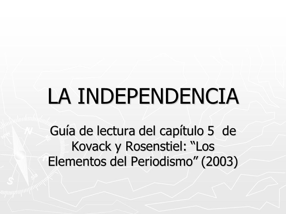 LA INDEPENDENCIA Guía de lectura del capítulo 5 de Kovack y Rosenstiel: Los Elementos del Periodismo (2003)