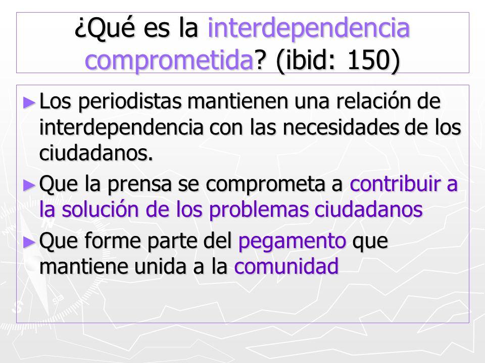 ¿Qué es la interdependencia comprometida? (ibid: 150) Los periodistas mantienen una relación de interdependencia con las necesidades de los ciudadanos