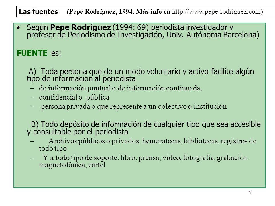 Las fuentes 7 Según Pepe Rodríguez (1994: 69) periodista investigador y profesor de Periodismo de Investigación, Univ. Autónoma Barcelona) FUENTE es:
