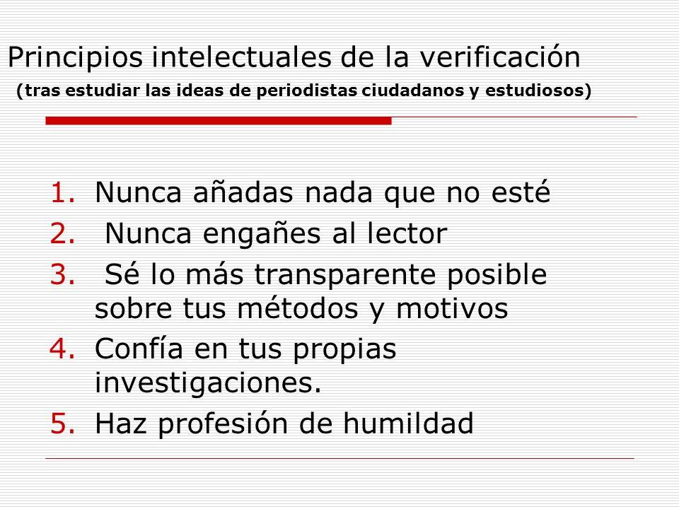 Principios intelectuales de la verificación (tras estudiar las ideas de periodistas ciudadanos y estudiosos) 1.Nunca añadas nada que no esté 2. Nunca