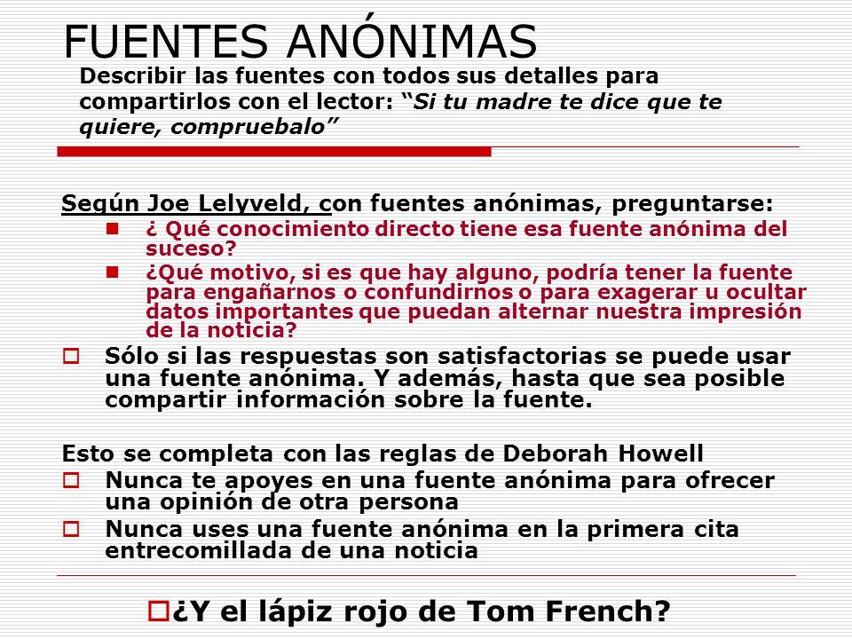 FUENTES ANÓNIMAS Según Joe Lelyveld, con fuentes anónimas, preguntarse: ¿ Qué conocimiento directo tiene esa fuente anónima del suceso? ¿Qué motivo, s