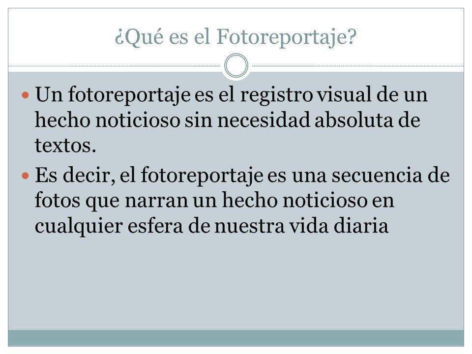 ¿Qué es el Fotoreportaje? Un fotoreportaje es el registro visual de un hecho noticioso sin necesidad absoluta de textos. Es decir, el fotoreportaje es