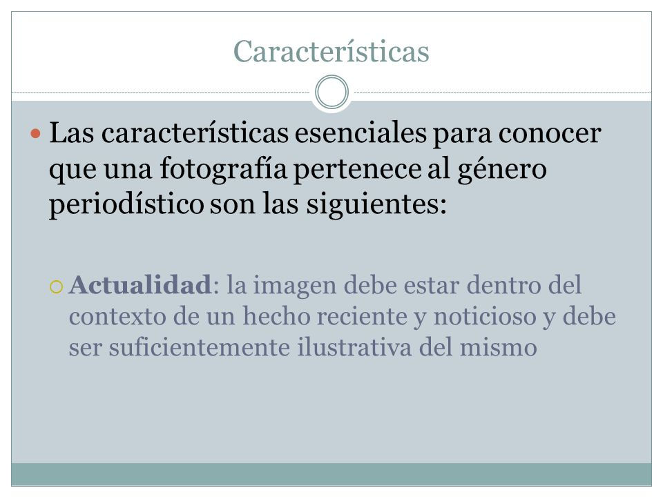 Características Las características esenciales para conocer que una fotografía pertenece al género periodístico son las siguientes: Actualidad: la ima