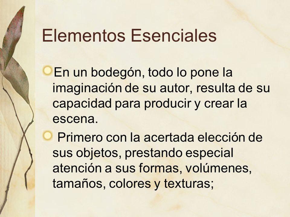 Elementos Esenciales En un bodegón, todo lo pone la imaginación de su autor, resulta de su capacidad para producir y crear la escena. Primero con la a
