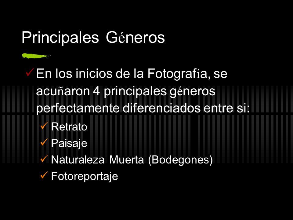 Principales G é neros En los inicios de la Fotograf í a, se acu ñ aron 4 principales g é neros perfectamente diferenciados entre si: Retrato Paisaje Naturaleza Muerta (Bodegones) Fotoreportaje