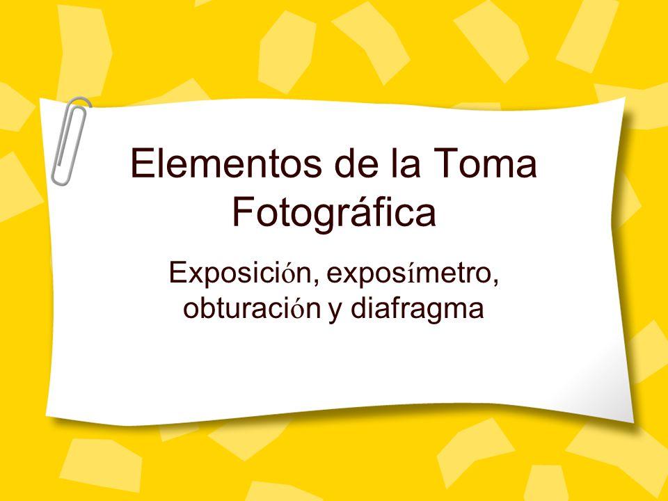 Elementos de la Toma Fotográfica Exposici ó n, expos í metro, obturaci ó n y diafragma