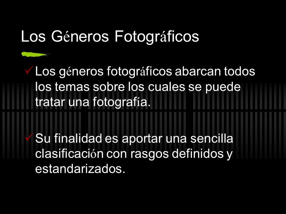 Los G é neros Fotogr á ficos Los g é neros fotogr á ficos abarcan todos los temas sobre los cuales se puede tratar una fotograf í a. Su finalidad es a