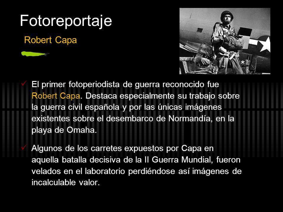 Fotoreportaje El primer fotoperiodista de guerra reconocido fue Robert Capa. Destaca especialmente su trabajo sobre la guerra civil española y por las
