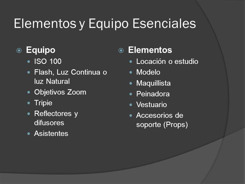Elementos y Equipo Esenciales Equipo ISO 100 Flash, Luz Continua o luz Natural Objetivos Zoom Tripie Reflectores y difusores Asistentes Elementos Locación o estudio Modelo Maquillista Peinadora Vestuario Accesorios de soporte (Props)