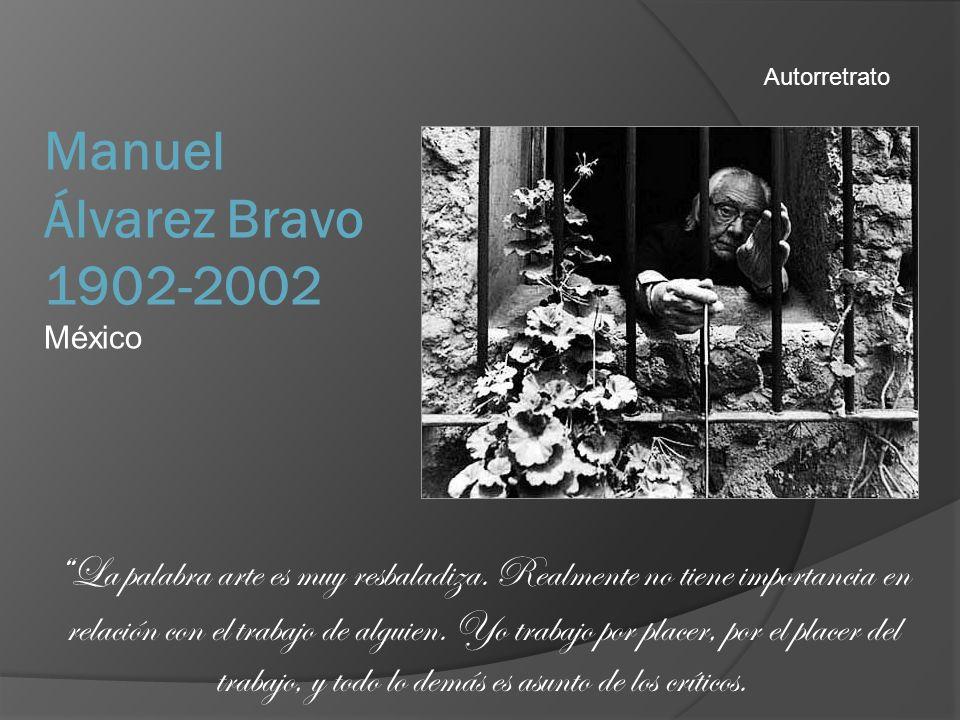 Manuel Álvarez Bravo 1902-2002 México Autorretrato La palabra arte es muy resbaladiza. Realmente no tiene importancia en relación con el trabajo de al