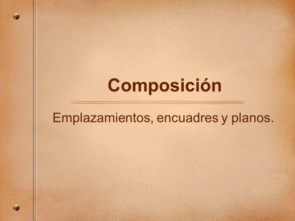 Composición Emplazamientos, encuadres y planos.