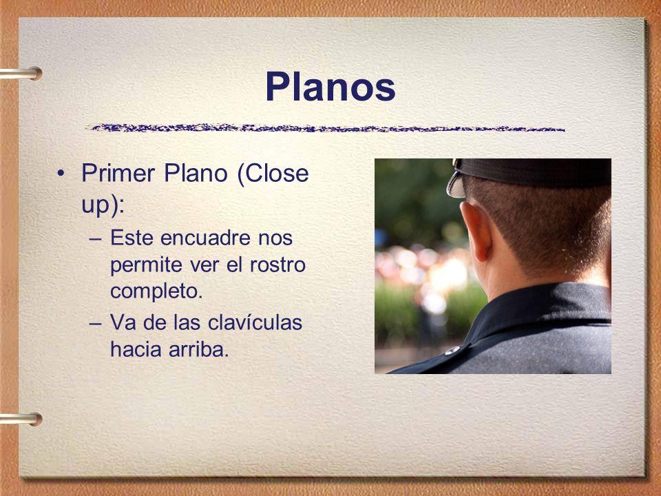 Planos Primer Plano (Close up): –Este encuadre nos permite ver el rostro completo. –Va de las clavículas hacia arriba.