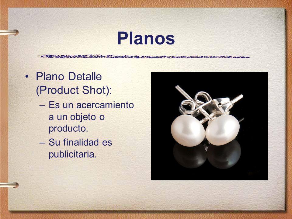 Planos Plano Detalle (Product Shot): –Es un acercamiento a un objeto o producto. –Su finalidad es publicitaria.