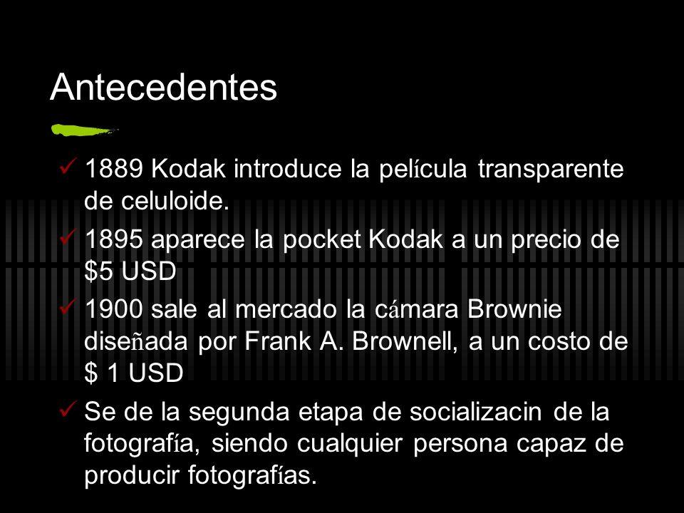 Antecedentes 1889 Kodak introduce la pel í cula transparente de celuloide. 1895 aparece la pocket Kodak a un precio de $5 USD 1900 sale al mercado la