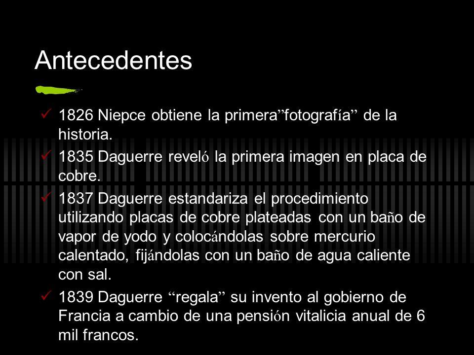 Antecedentes 1826 Niepce obtiene la primera fotograf í a de la historia. 1835 Daguerre revel ó la primera imagen en placa de cobre. 1837 Daguerre esta