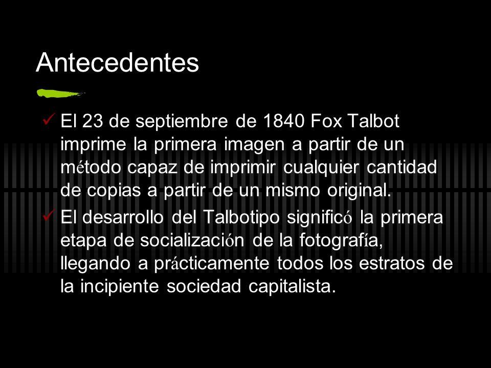 Antecedentes El 23 de septiembre de 1840 Fox Talbot imprime la primera imagen a partir de un m é todo capaz de imprimir cualquier cantidad de copias a