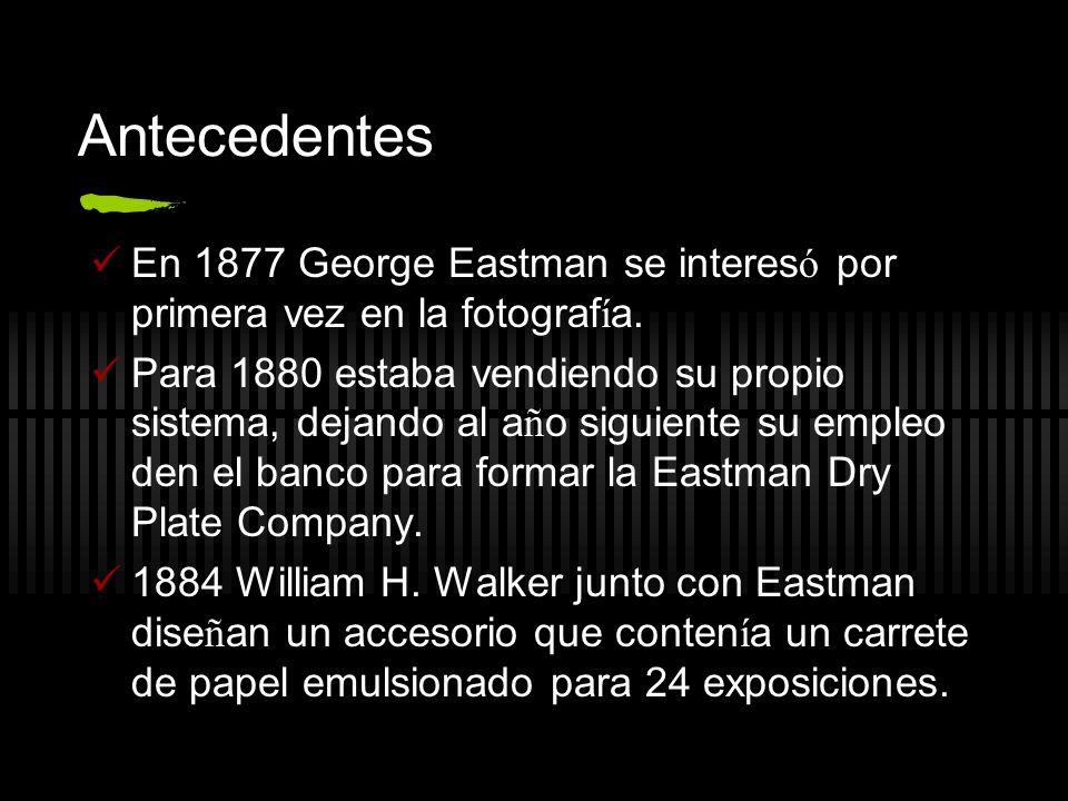 Antecedentes En 1877 George Eastman se interes ó por primera vez en la fotograf í a. Para 1880 estaba vendiendo su propio sistema, dejando al a ñ o si