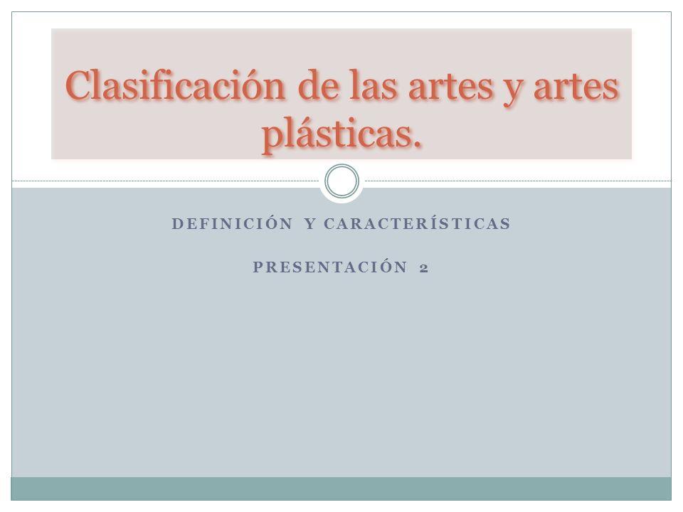DEFINICIÓN Y CARACTERÍSTICAS PRESENTACIÓN 2 Clasificación de las artes y artes plásticas.