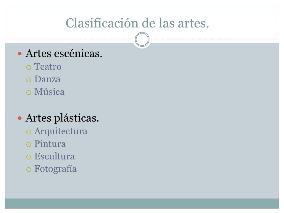 Clasificación de las artes. Artes escénicas. Teatro Danza Música Artes plásticas. Arquitectura Pintura Escultura Fotografía