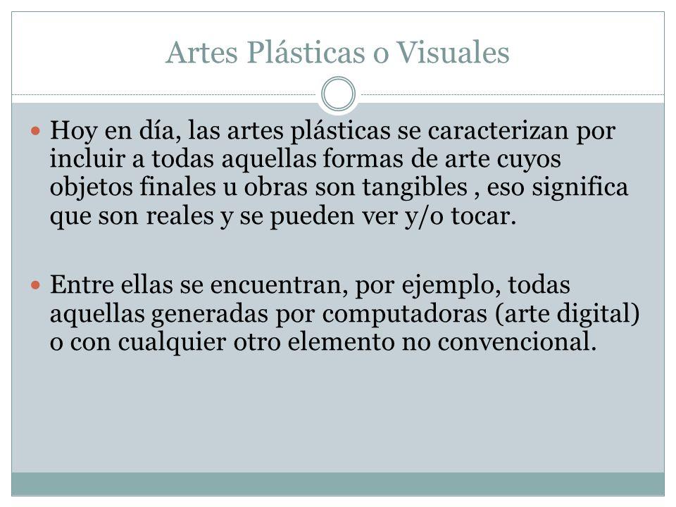 Artes Plásticas o Visuales Hoy en día, las artes plásticas se caracterizan por incluir a todas aquellas formas de arte cuyos objetos finales u obras s