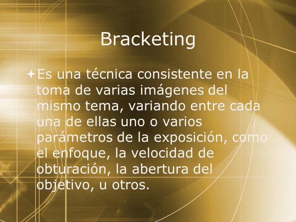 Bracketing Es una técnica consistente en la toma de varias imágenes del mismo tema, variando entre cada una de ellas uno o varios parámetros de la exp