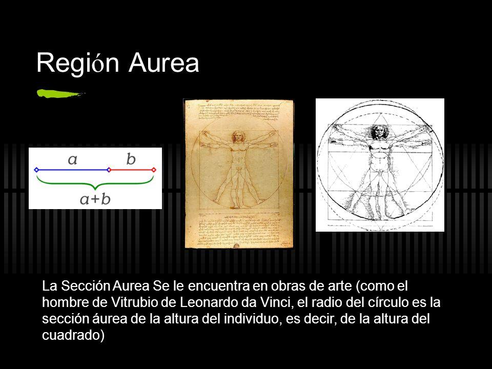 Regi ó n Aurea La Sección Aurea Se le encuentra en obras de arte (como el hombre de Vitrubio de Leonardo da Vinci, el radio del círculo es la sección