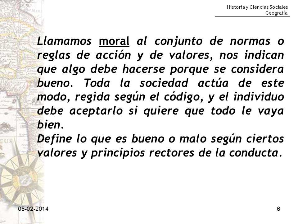Historia y Ciencias Sociales Geografía 605-02-2014 Llamamos moral al conjunto de normas o reglas de acción y de valores, nos indican que algo debe hac