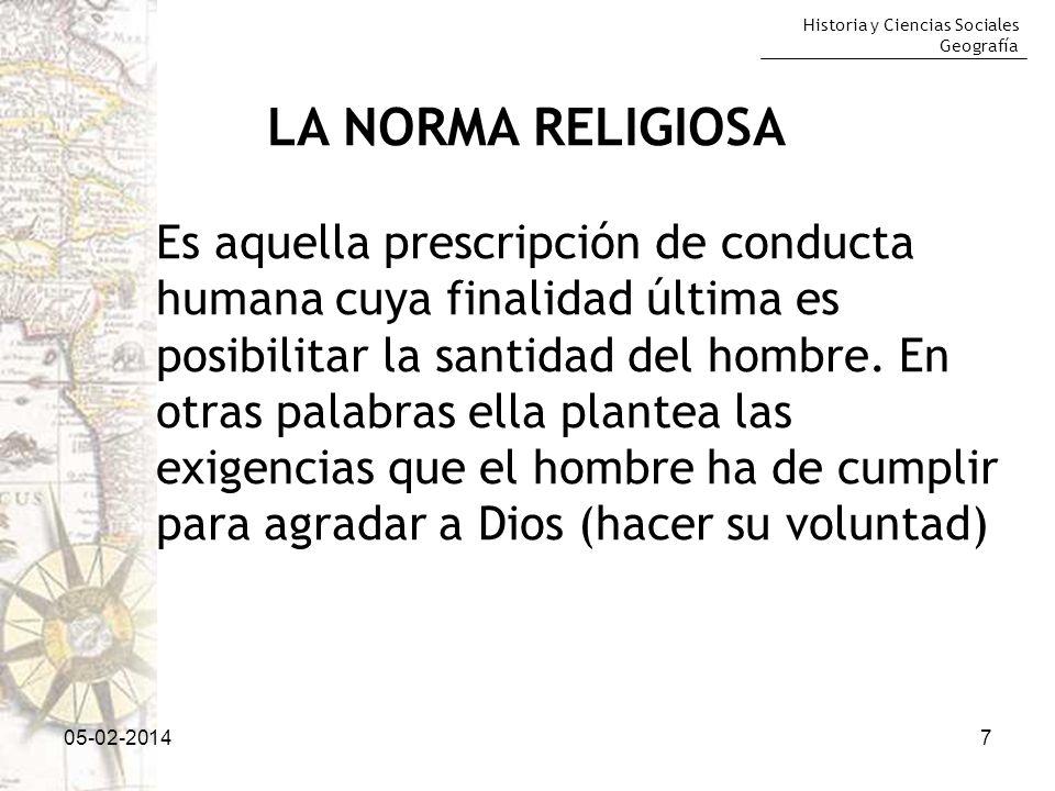 Historia y Ciencias Sociales Geografía 05-02-20147 LA NORMA RELIGIOSA Es aquella prescripción de conducta humana cuya finalidad última es posibilitar