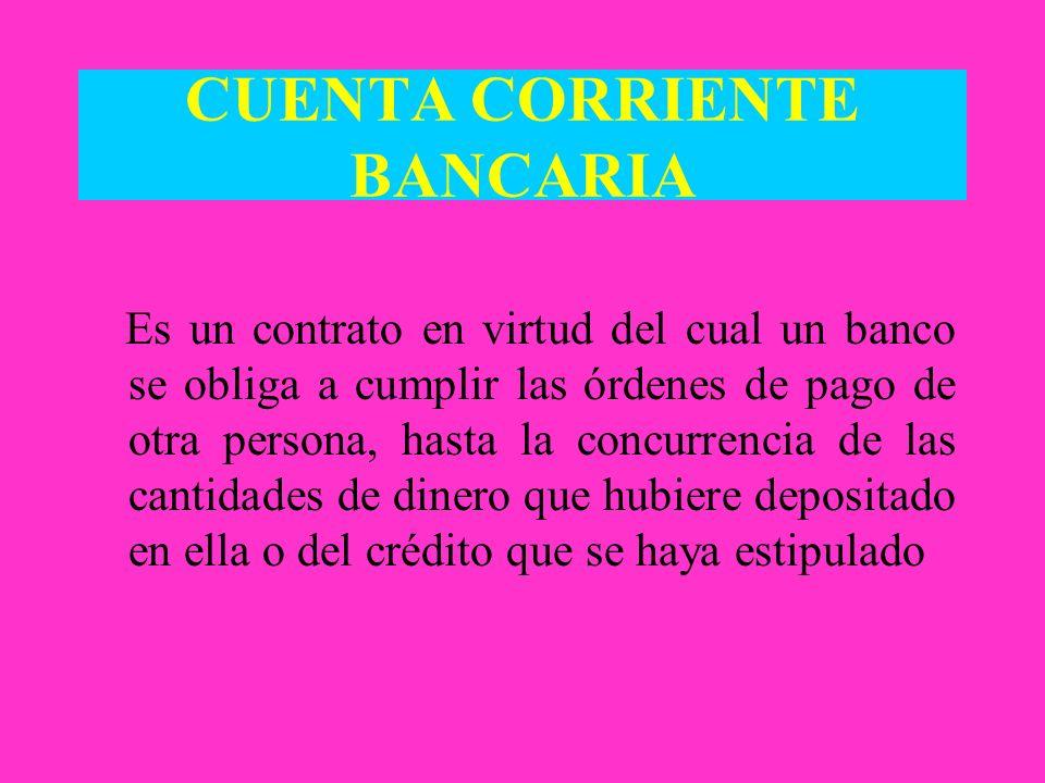 CUENTA CORRIENTE BANCARIA Es un contrato en virtud del cual un banco se obliga a cumplir las órdenes de pago de otra persona, hasta la concurrencia de