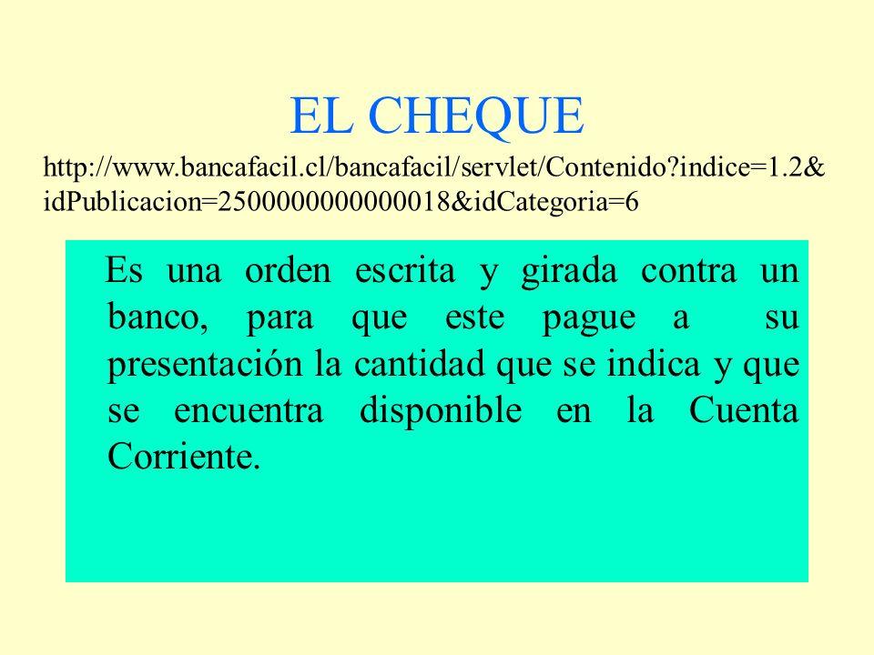 EL CHEQUE Es una orden escrita y girada contra un banco, para que este pague a su presentación la cantidad que se indica y que se encuentra disponible