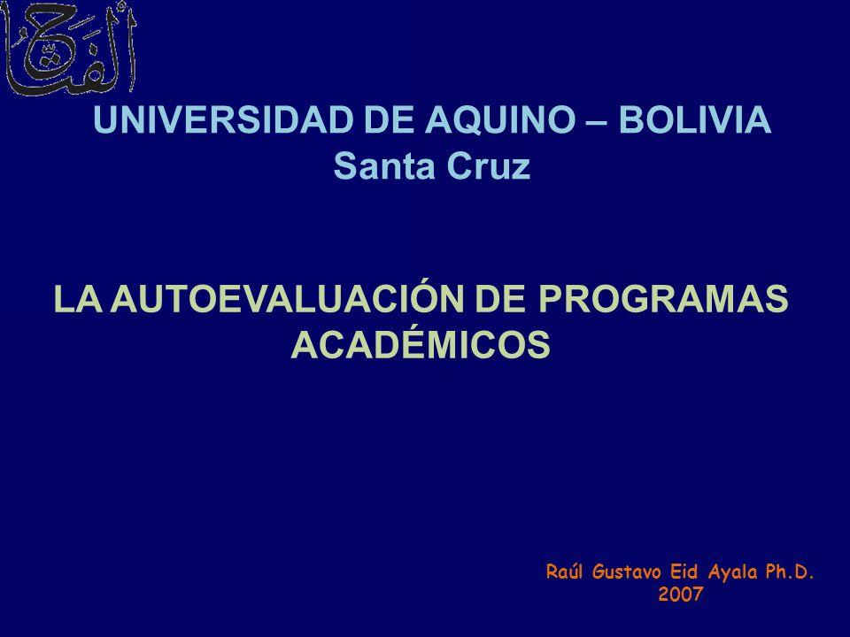 LA AUTOEVALUACIÓN DE PROGRAMAS ACADÉMICOS UNIVERSIDAD DE AQUINO – BOLIVIA Santa Cruz Raúl Gustavo Eid Ayala Ph.D. 2007