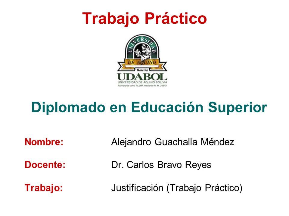 Trabajo Práctico Diplomado en Educación Superior Nombre:Alejandro Guachalla Méndez Docente:Dr. Carlos Bravo Reyes Trabajo:Justificación (Trabajo Práct