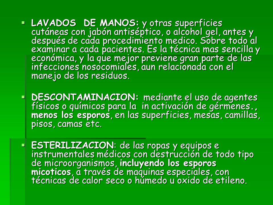 LAVADOS DE MANOS: y otras superficies cutáneas con jabón antiséptico, o alcohol gel, antes y después de cada procedimiento medico. Sobre todo al exami