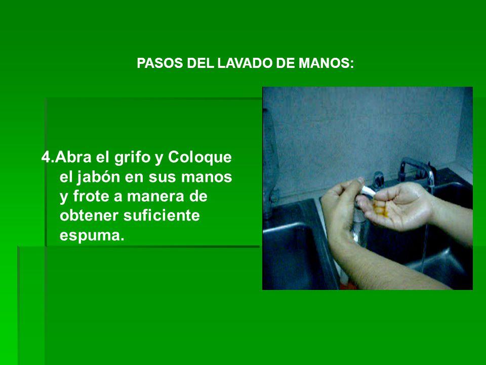 PASOS DEL LAVADO DE MANOS: 4.Abra el grifo y Coloque el jabón en sus manos y frote a manera de obtener suficiente espuma.