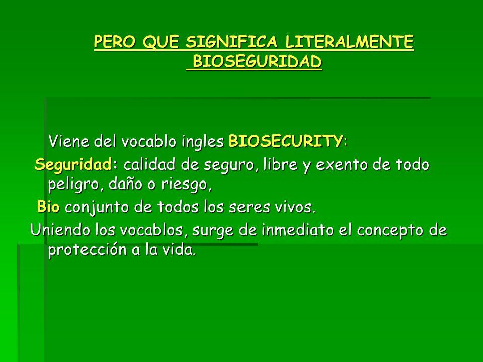 PERO QUE SIGNIFICA LITERALMENTE BIOSEGURIDAD Viene del vocablo ingles BIOSECURITY: Seguridad: calidad de seguro, libre y exento de todo peligro, daño