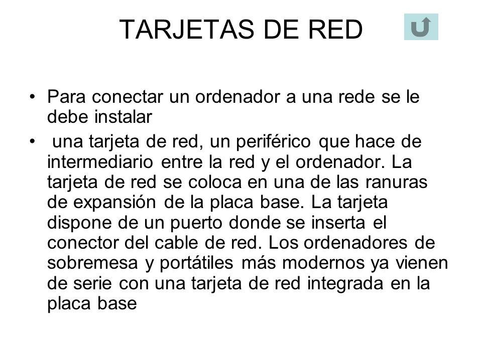 TARJETAS DE RED Para conectar un ordenador a una rede se le debe instalar una tarjeta de red, un periférico que hace de intermediario entre la red y e