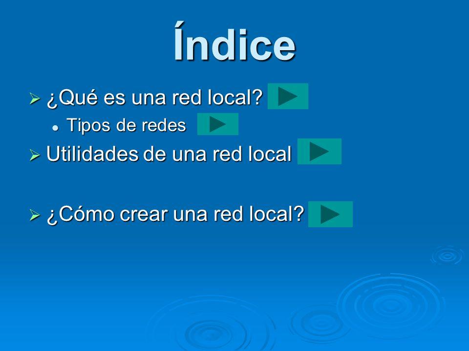Índice ¿Qué es una red local? ¿Qué es una red local? Tipos de redes Tipos de redes Utilidades de una red local Utilidades de una red local ¿Cómo crear