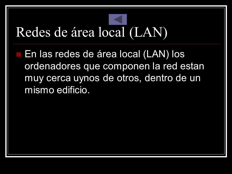 Redes de área local (LAN) En las redes de área local (LAN) los ordenadores que componen la red estan muy cerca uynos de otros, dentro de un mismo edif